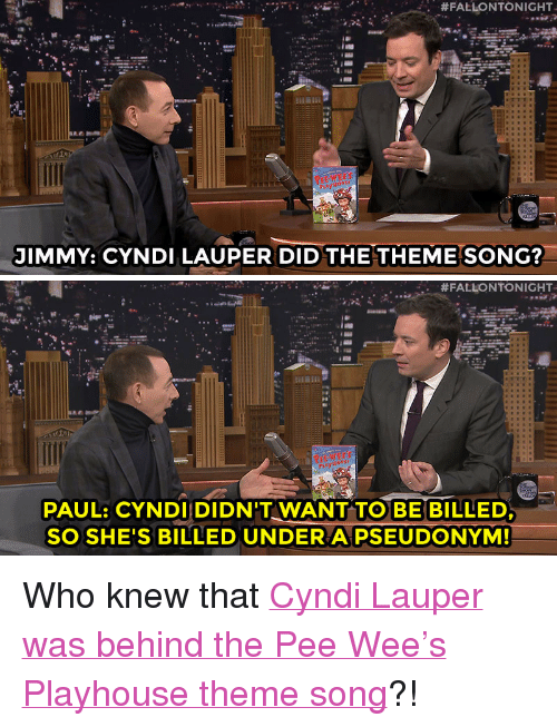 """pee wee:  #FALLONTONIGHT  JIMMY: CYNDI LAUPER DID THETHEME SONG?   #FALLONTONIGHT.  PAUL: CYNDI DIDN'T WANT TO BE BILLED  SO SHE'S BILLED UNDER A PSEÜDONYM! <p>Who knew that <a href=""""http://www.nbc.com/the-tonight-show/segments/16451"""" target=""""_blank"""">Cyndi Lauper was behind the Pee Wee&rsquo;s Playhouse theme song</a>?!</p>"""