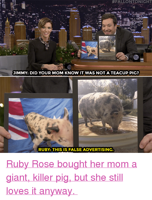 "False Advertising:  #FALLONTONIGHT  JIMMY: DID YOUR MOM KNOW IT WAS NOT A TEACUP PIG?  RUBY: THIS IS FALSE ADVERTISING. <p><a href=""https://www.youtube.com/watch?v=EajOkkJ80uc"" target=""_blank"">Ruby Rose bought her mom a giant, killer pig, but she still loves it anyway. </a></p>"
