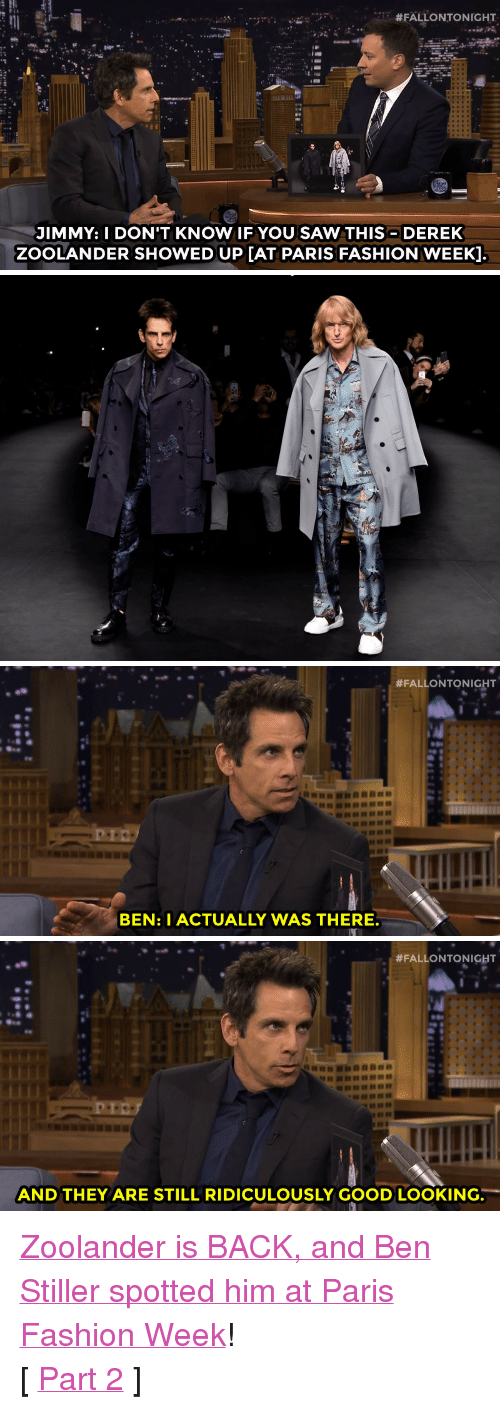 "Zoolander:  #FALLONTONIGHT  JIMMY: I DON'T KNOW IF YOU SAW THIS DEREK  ZOOLANDER SHOWED UP [AT PARIS FASHION WEEK].   #FALLONTONIGHT  BEN: I ACTUALLY WAS THERE   #FALLONTONIGHT  AND THEY ARE STILL RIDICULOUSLY GOOD LOOKING. <p><a href=""https://www.youtube.com/watch?v=qWm2A410eUY&amp;list=UU8-Th83bH_thdKZDJCrn88g"" target=""_blank"">Zoolander is BACK, and Ben Stiller spotted him at Paris Fashion Week</a>!</p><p>[ <a href=""http://www.nbc.com/the-tonight-show/segments/115671"" target=""_blank"">Part 2</a> ]</p>"
