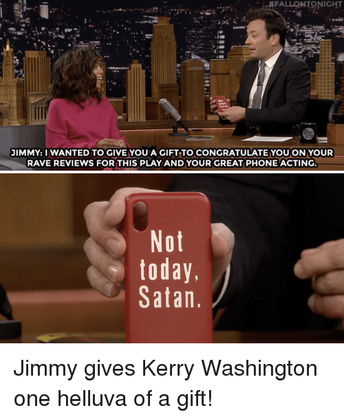 Rave:  #FALLONTONIGHT  JIMMY: I WANTED TO GIVE YOU A GIFT TO CONGRATULATE YOUON YOUR  RAVE REVIEWS FORTHIS PLAYAND YOUR GREAT PHONE ACTING  Not  today,  Satan Jimmy gives Kerry Washington one helluva of a gift!