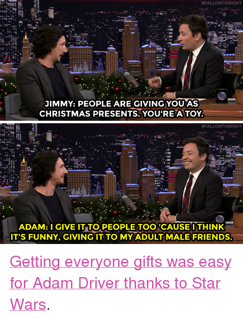 "Adam Driver:  #FALLONTONIGHT  JIMMY: PEOPLE ARE GIVING YOU AS  CHRISTMAS PRESENTS. YOU'RE A TOY   #FALLONTONIGHT  ADAM: I GIVE IT TO,PEOPLE TOO CAUSEI THINK  IT'S FUNNY, GIVING IT TO MY ADULT MALE FRIENDS. <p><a href=""https://www.youtube.com/watch?v=q6SMDFi6fuY&amp;list=UU8-Th83bH_thdKZDJCrn88g&amp;index=2"" target=""_blank"">Getting everyone gifts was easy for Adam Driver thanks to Star Wars</a>.<br/></p>"
