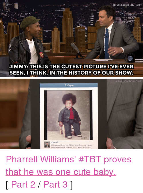 "Pharrell Williams: ,  #FALLONTONIGHT  JIMMY: THIS IS THE CUTEST PICTUREI'VE EVER  SEEN, I THINK, IN THE HISTORY OF OUR SHOW   #FALLONTONIGHT  In  pharrell  Killing'em with my fro. At this time, those ears were  listening to Stevie Wonder, Earth, Wind & Fire and <p><a href=""https://www.youtube.com/watch?v=eZNGOoUg_bk&amp;list=UU8-Th83bH_thdKZDJCrn88g"" target=""_blank"">Pharrell Williams' #TBT proves that he was one cute baby.</a></p><p>[ <a href=""http://www.nbc.com/the-tonight-show/segments/117231"" target=""_blank"">Part 2</a> / <a href=""http://www.nbc.com/the-tonight-show/segments/117226"" target=""_blank"">Part 3</a> ]</p>"
