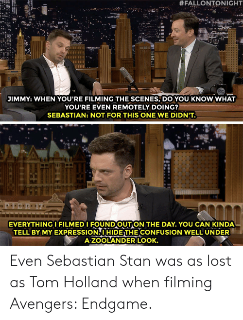 Zoolander:  #FALLONTONIGHT  JIMMY: WHEN YOU'RE FILMING THE SCENES, DO YOU KNOW WHAT  YOU'RE EVEN REMOTELY DOING?  SEBASTIAN: NOT FOR THIS ONE WE DIDN'T.  TI  EVERYTHINGI FILMEDI FOUNDOUTON THE DAY. YOU CAN KINDA  TELL BY MY EXPRESSION. I HIDE THE CONFUSION WELL UNDER  A ZOOLANDER LOOK. Even Sebastian Stan was as lost as Tom Holland when filming Avengers: Endgame.