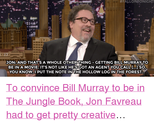 """Target, youtube.com, and Bill Murray:  #FALLONTONIGHT  JON: AND THAT'S A WHOLE OTHER THING-GETTING BILL MURRAY TO  BE IN A MOVIE: IT'S NOT LIKE HES GOT AN AGENT YOU CALL [ ] SO  YOU KNOW,I PUT THE NOTEIN THE HOLLOW LOG IN THE FOREST... <p><a href=""""https://www.youtube.com/watch?v=Z0oNzjSRt5c&list=UU8-Th83bH_thdKZDJCrn88g"""" target=""""_blank"""">To convince Bill Murray to be in The Jungle Book, Jon Favreau had to get pretty creative</a>…<br/></p>"""