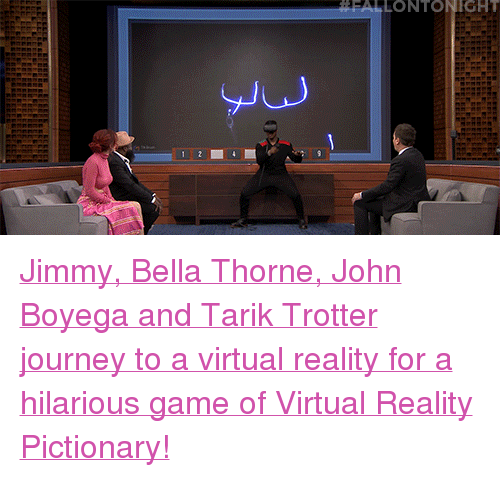 "Virtual Reality: FALLONTONIGHT  Ju <p><a href=""https://www.youtube.com/watch?v=dl7tsRkAD7w"" target=""_blank"">Jimmy, Bella Thorne, John Boyega and Tarik Trotter journey to a virtual reality for a hilarious game of Virtual Reality Pictionary!</a></p>"