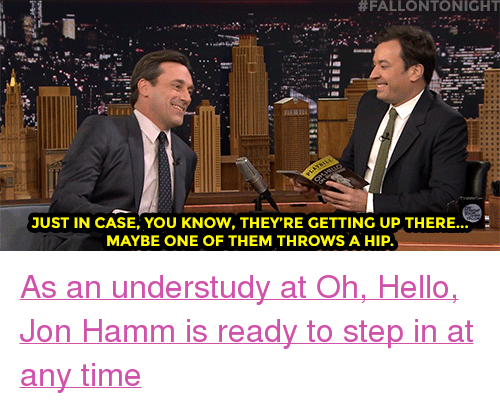 "hamm:  #FALLONTONIGHT  JUST IN CASE, YOU KNOW, THEY'RE GETTING UP THERE  MAYBE ONE OF THEM THROWS A HIP <p><a href=""https://www.youtube.com/watch?v=4xhbqhrmMhU&amp;index=3&amp;list=UU8-Th83bH_thdKZDJCrn88g"" target=""_blank"">As an understudy at Oh, Hello, Jon Hamm is ready to step in at any time</a><br/></p>"