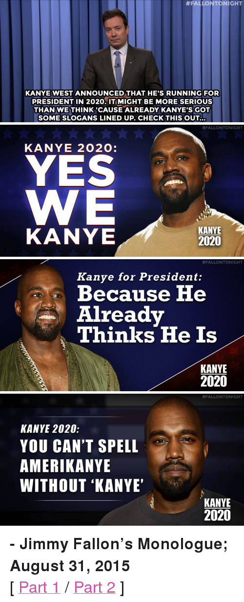 """Segway:  #FALLONTONIGHT  KANYE WEST ANNOUNCED THAT HE'S RUNNING FOR  PRESIDENT IN 2020.IT MIGHT BE MORE SERIOUS  THAN WE THINK 'CAUSE ALREADY KANYE'S GOT  SOME SLOGANS LINED UP. CHECK THIS OUT…   #FALLONTONIGHT  KANYE 202O:  YES  KANYE  KANYE  2020   #FALLONTO NIGHT  Kanye for President:  A Because He  Alreadv  Thinks He Is  KANYE  2020   #FALLONTONIGHT  KANYE 2020:  YOU CAN'T SPELL  AMERIKANYE  WITHOUT 'KANYE  KANYE  2020 <p><b>- Jimmy Fallon's Monologue; August 31, 2015</b></p><p>[ <a href=""""http://www.nbc.com/the-tonight-show/video/miley-cyrus-hosts-2015-mtv-vmas-kanye-west-for-president-monologue/2898443"""" target=""""_blank"""">Part 1</a> / <a href=""""http://www.nbc.com/the-tonight-show/video/donald-trump-world-headlines-segway-trips-usain-bolt-monologue/2898444"""" target=""""_blank"""">Part 2</a> ]</p>"""
