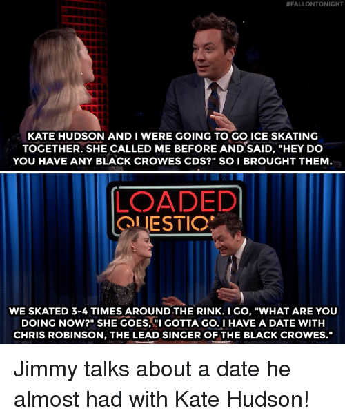"""fallontonight:  #FALLONTONIGHT  KATE HUDSON AND I WERE GOING TO GO ICE SKATING  TOGETHER. SHE CALLED ME BEFORE AND SAID, """"HEY DO  YOU HAVE ANY BLACK CROWES CDS?"""" SO I BROUGHT THEM  LOADED  OLIESTIO  WE SKATED 3-4 TIMES AROUND THE RINK.I GO, """"WHAT ARE YOU  DOING NOW?"""" SHE GOES, GOTTA GO.I HAVE A DATE WITH  CHRIS ROBINSON, THE LEAD SINGER OF THE BLACK CROWES."""" Jimmy talks about a date he almost had with Kate Hudson!"""
