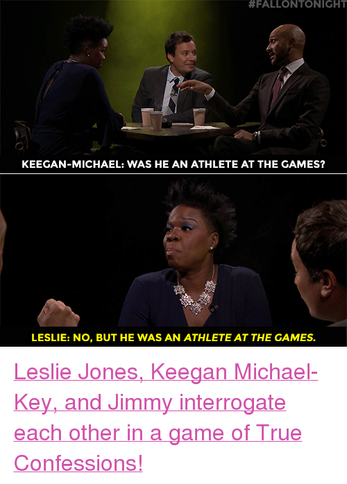 "Target, True, and youtube.com:  #FALLONTONIGHT  KEEGAN-MICHAEL: WAS HE AN ATHLETE AT THE GAMES?  LESLIE: NO, BUT HE WAS AN ATHLETE AT THE GAMES. <p><a href=""https://www.youtube.com/watch?v=n69_vV6NBEU"" target=""_blank"">Leslie Jones, Keegan Michael-Key, and Jimmy interrogate each other in a game of True Confessions!</a></p>"