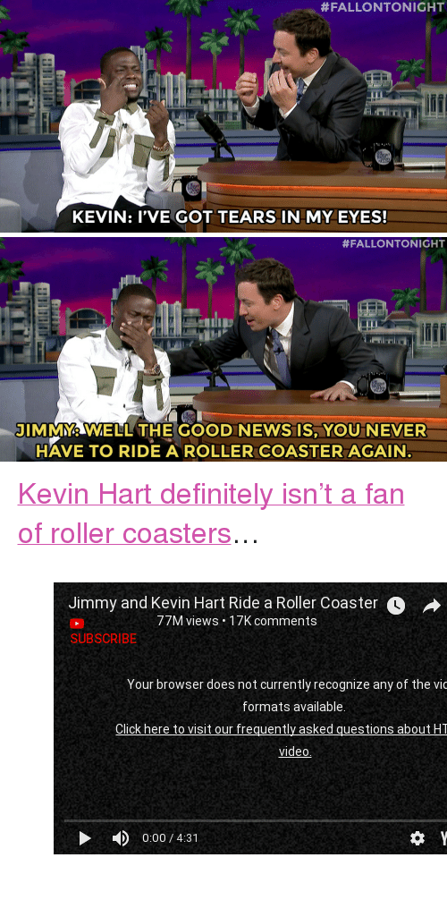 "roller coasters:  #FALLONTONIGHT  KEVIN I'VE GOT TEARS IN MY EYES!   #FALLONTONIGHT  lhail  JIM WELL THE GOOD NEWS IS, YOU NEVER  HAVE TO RIDE A ROLLER COASTER AGAIN <p><a href=""https://www.youtube.com/watch?v=OPdbdjctx2I"" target=""_blank"">Kevin Hart definitely isn't a fan of roller coasters</a>&hellip;</p><figure class=""tmblr-embed tmblr-full"" data-provider=""youtube"" data-orig-width=""540"" data-orig-height=""304"" data-url=""https%3A%2F%2Fwww.youtube.com%2Fwatch%3Fv%3DOPdbdjctx2I""><iframe width=""540"" height=""304"" id=""youtube_iframe"" src=""https://www.youtube.com/embed/OPdbdjctx2I?feature=oembed&amp;enablejsapi=1&amp;origin=https://safe.txmblr.com&amp;wmode=opaque"" frameborder=""0"" allowfullscreen=""""></iframe></figure>"