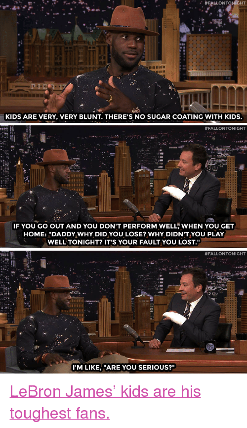 """lebron james kids:  #FALLONTONIGHT  KIDS ARE VERY, VERY BLUNT. THERE'S NO SUGAR COATING WITH KIDS.   #FALLONTONIGHT  IF YOU GO OUT AND YOU DON'T PERFORM WELL, WHEN YOU GET  HOME: """"DADDY WHY DID YOU LOSE? WHY DIDN'T YOU PLAY  WELL TONIGHT? IT'S YOUR FAULT YOU LOST.""""   #FALLONTONIGHT  I'M LIKE, """"ARE YOU SERIOUS?"""" <p><a href=""""http://www.nbc.com/the-tonight-show/video/lebron-james-kids-blame-him-for-losing/2880878"""" target=""""_blank"""">LeBron James' kids are his toughest fans.</a></p>"""