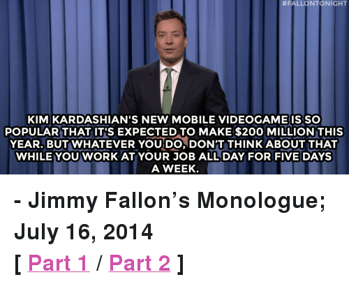 """Kardashians:  #FALLONTONIGHT  KIM KARDASHIAN'S NEW MOBILE VIDEOGAME ISSO  POPULAR THAT IT'S EXPECTED TO MAKE $200 MILLION THIS  YEAR. BUTWHATEVER YOU DO, DON'T THINKABOUT THAT  WHILE YOU WORK AT YOUR JOB ALL DAY FOR FIVE DAYS  A WEEK <p><strong>- Jimmy Fallon&rsquo;s Monologue; July 16, 2014</strong></p> <p><strong>[ <a href=""""https://www.youtube.com/watch?v=OxJr_jiTDnM&amp;list=UU8-Th83bH_thdKZDJCrn88g&amp;index=4"""" target=""""_blank"""">Part 1</a> / <a href=""""https://www.youtube.com/watch?v=TCCv_3RpJ0Y&amp;index=10&amp;list=UU8-Th83bH_thdKZDJCrn88g"""" target=""""_blank"""">Part 2</a> ]</strong></p>"""
