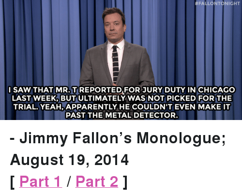 """metal detector:  #FALLONTONIGHT  l SAWTHAT MR. T REPORTED FOR JURY DUTY IN CHICAGO  LAST WEEK, BUT ULTIMATELY WAS NOT PICKED FOR THE  TRIAL. YEAH, APPARENTLY HE COULDN'T EVEN MAKE IT  PAST THE METAL DETECTOR <p><strong>- Jimmy Fallon&rsquo;s Monologue; August 19, 2014</strong></p> <p><strong>[ <a href=""""http://www.nbc.com/the-tonight-show/segments/10546"""" target=""""_blank"""">Part 1</a> / <a href=""""http://www.nbc.com/the-tonight-show/segments/10551"""" target=""""_blank"""">Part 2</a> ]</strong></p>"""