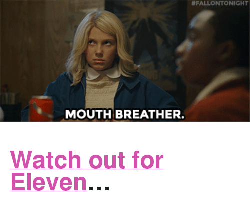 """mouth breather:  #FALLONTONIGHT  MOUTH BREATHER. <h2><a href=""""https://www.youtube.com/watch?v=nrpWyh_oJwc&amp;list=UU8-Th83bH_thdKZDJCrn88g&amp;index=5"""" target=""""_blank"""">Watch out for Eleven</a>&hellip;</h2>"""