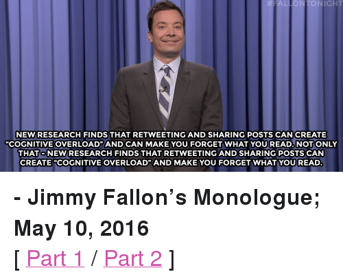 """Donald Trump Supporters: FALLONTONIGHT  NEW RESEARCH FINDS THAT RETWEETING AND SHARING POSTS CAN CREATE  """"COGNITIVE OVERLOAD"""" AND CAN MAKE YOU FORGET WHAT YOU READ. NOT ONLY  THATO NEW/RESEARCH FINDS THAT RETWEETING AND SHARING POSTS CAN  CREATE """"COGNITIVE OVERLOAD"""" AND MAKE YOU FORGET WHATYOUREAD <p><b>- Jimmy Fallon's Monologue; May 10, 2016</b></p><p>[ <a href=""""http://www.nbc.com/the-tonight-show/video/family-guy-angers-donald-trump-supporters-monologue/3033896"""" target=""""_blank"""">Part 1</a> / <a href=""""http://www.nbc.com/the-tonight-show/video/opera-singer-performs-for-penguins-monologue/3033897"""" target=""""_blank"""">Part 2</a> ]</p>"""