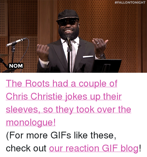 "Chris Christie:  #FALLONTONIGHT  NOM <p><a href=""https://www.youtube.com/watch?v=VUgn9QxBbro&amp;index=3&amp;list=UU8-Th83bH_thdKZDJCrn88g"" target=""_blank"">The Roots had a couple of Chris Christie jokes up their sleeves, so they took over the monologue!</a></p><p>(For more GIFs like these, check out <a href=""http://fallontonight.tumblr.com/"" target=""_blank"">our reaction GIF blog</a>!</p>"