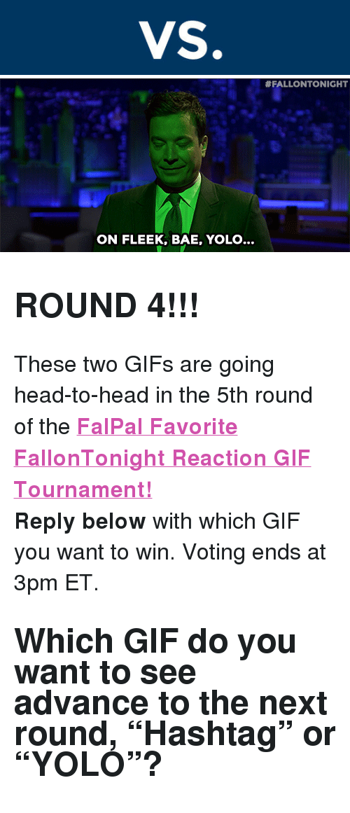 "reaction gifs:  #FALLONTONIGHT  ON FLEEK, BAE, YOLO... <h2><b>ROUND 4!!!</b></h2><p>These two GIFs are going head-to-head in the 5th round of the <b><a href=""http://fallontonight.tumblr.com/post/127481560657/this-week-8-reaction-gifs-are-going-head-to-head"" target=""_blank"">FalPal Favorite FallonTonight Reaction GIF Tournament!</a></b></p><p><b>Reply below</b> with which GIF you want to win. Voting ends at 3pm ET.</p><h2>Which GIF do you want to see advance to the next round, ""Hashtag"" or ""YOLO""?  </h2>"