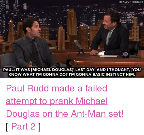 "ant man:  #FALLONTONIGHT  PAUL: IT WAS [MICHAEL DOUGLAS]' LAST DAY, AND I THOUGHT, 'YOU  KNOW WHAT I'M GONNA DO? I'M GONNA BASIC INSTINCT HIM <p><a href=""https://www.youtube.com/watch?v=4vn1UPEnC7E&amp;list=UU8-Th83bH_thdKZDJCrn88g&amp;index=2"" target=""_blank"">Paul Rudd made a failed attempt to prank Michael Douglas on the Ant-Man set!</a><br/></p><p>[ <a href=""http://www.nbc.com/the-tonight-show/video/paul-rudds-antman-clip-is-a-little-deja-vulike/2880557"" target=""_blank"">Part 2</a> ]</p>"