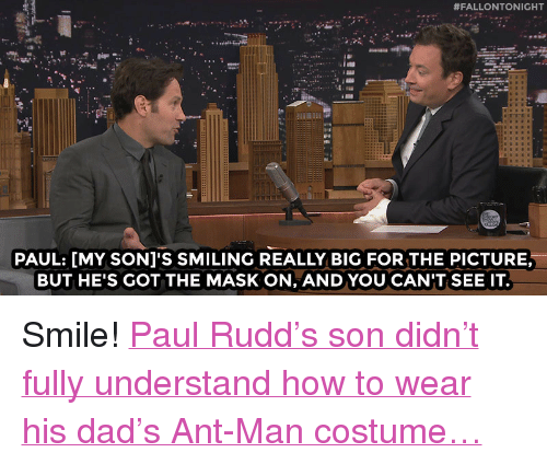"ant man:  #FALLONTONIGHT  PAUL: [MY SONI'S SMILING REALLY BIG FOR THE PICTURE,  BUT HE'S GOT THE MASK ON, AND YOU CAN'T SEE IT. <p>Smile! <a href=""http://www.nbc.com/the-tonight-show/video/paul-rudd-let-his-son-try-on-the-antman-helmet/2880555"" target=""_blank"">Paul Rudd&rsquo;s son didn&rsquo;t fully understand how to wear his dad&rsquo;s Ant-Man costume&hellip;</a></p>"