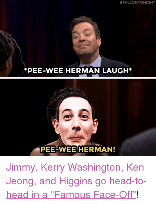 """pee wee:  #FALLONTONIGHT  PEE-WEE HERMAN LAUGH*  PEE-WEE HERMAN! <p><a href=""""https://www.youtube.com/watch?v=W25pg5RO6Pw&amp;index=4&amp;list=UU8-Th83bH_thdKZDJCrn88g"""" target=""""_blank"""">Jimmy, Kerry Washington, Ken Jeong, and Higgins go head-to-head in a &ldquo;Famous Face-Off&rdquo;</a>!<br/></p>"""