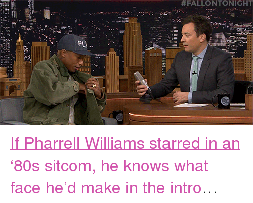 "Pharrell Williams:  #FALLONTONIGHT  PL <p><a href=""https://www.youtube.com/watch?v=ZhKMkGuxTPY&amp;list=UU8-Th83bH_thdKZDJCrn88g&amp;index=2"" target=""_blank"">If Pharrell Williams starred in an &lsquo;80s sitcom, he knows what face he&rsquo;d make in the intro</a>&hellip;<br/></p>"