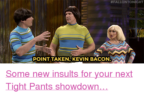 """Kevin Bacon:  #FALLONTONIGHT  POINT TAKEN, KEVIN BACON <p><a href=""""https://www.youtube.com/watch?v=-qdNy_vz-gM&amp;index=4&amp;list=UU8-Th83bH_thdKZDJCrn88g"""" target=""""_blank"""">Some new insults for your next Tight Pants showdown&hellip;</a></p>"""