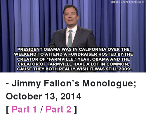 """FarmVille:  #FALLONTONIGHT  PRESIDENT OBAMA WAS IN CALIFORNIA OVER THE  WEEKEND TO ATTENDA FUNDRAISER HOSTEDBYTHE  CREATOR OF """"FARMVILLE."""" YEAH, OBAMA AND THE  CREATOROF FARMVILLE HAVE A LOT IN COMMON  CAUSE THEY BOTH REALLY WISH IT WASSTILL 2009. <p><strong>- Jimmy Fallon&rsquo;s Monologue; October 13, 2014</strong></p> <p><strong>[<a href=""""http://www.nbc.com/the-tonight-show/segments/13646"""" target=""""_blank"""">Part 1</a>/<a href=""""http://www.nbc.com/the-tonight-show/segments/13651"""" target=""""_blank"""">Part 2</a>]</strong></p>"""