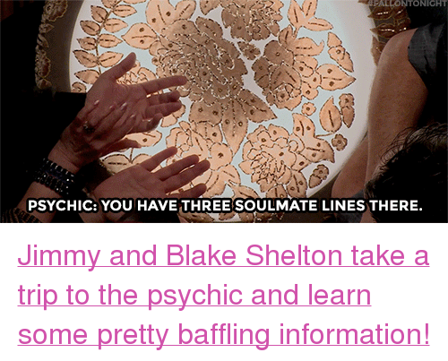 """Blake Shelton: FALLONTONIGHT  PSYCHIC: YOU HAVE THREESOULMATE LINES THERE. <p><a href=""""https://www.youtube.com/watch?v=lht6ExWEcrQ"""" target=""""_blank"""">Jimmy and Blake Shelton take a trip to the psychic and learn some pretty baffling information!</a></p>"""