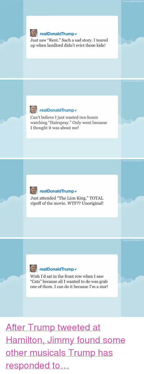 """hairspray:  #FALLONTONIGHT  realDonaldTrump  Just saw """"Rent."""" Such a sad story. I teared  up when landlord didn't evict those kids!   #FALLONTONIGHT  realDonaldTrumpy  Can't believe I just wasted two hours  watching """"Hairspray."""" Only went because  I thought it was about me!   #FALLONTONIGHT  realDonaldTrump  Just attended """"The Lion King."""" TOTAL  ripoff of the movie. WTF?? Unoriginal!   #FALLONTONIGHT  realDonaldTrump>  Wish I'd sat in the front row when I saw  """"Cats"""" because all I wanted to do was grab  one of them. I can do it because I'm a star! <p><a href=""""http://www.nbc.com/the-tonight-show/video/donald-trump-settles-trump-university-lawsuit-tsas-approved-leftovers-list-monologue/3429427"""" target=""""_blank"""">After Trump tweeted at Hamilton, Jimmy found some other musicals Trump has responded to&hellip;</a></p>"""