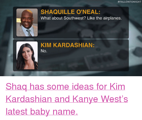 """Baby Name:  #FALLONTONIGHT  SHAQUILLE O'NEAL  What about Southwest? Like the airplanes.  KIM KARDASHIAN:  No. <p><a href=""""https://www.youtube.com/watch?v=ED_N8zAjU3Q&amp;list=UU8-Th83bH_thdKZDJCrn88g&amp;index=5"""" target=""""_blank"""">Shaq has some ideas for Kim Kardashian and Kanye West&rsquo;s latest baby name.</a></p>"""