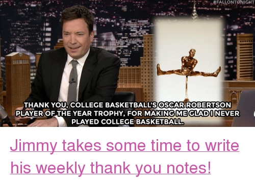 """College basketball: FALLONTONIGHT  THANK YOU. COLLEGE BASKETBALL'SOSCARROBERTSON  PLAYEROF THE YEAR TROPHY, FOR MAKINGMEGLADINEVER  PLAYED COLLEGE BASKETBALL. <p><a href=""""https://www.youtube.com/watch?v=SOPzgRJNUYE&amp;list=PLykzf464sU9-IFE2ZBbUyfbi6_uNBQavD"""" target=""""_blank"""">Jimmy takes some time to write his weekly thank you notes!</a></p>"""