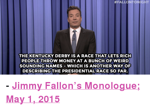 """kentucky derby:  #FALLONTONIGHT  THE KENTUCKY DERBY IS A RACE THAT LETS RICH  PEOPLE THROW MONEY AT A BUNCHOF WEIRD  SOUNDINGNAMES WHICH IS ANOTHER WAYOF  DESCRIBING THE PRESIDENTIALRACE SO FAR <p><b>- <a href=""""http://www.nbc.com/the-tonight-show/segments/125971"""" target=""""_blank"""">Jimmy Fallon's Monologue; May 1, 2015</a></b></p>"""