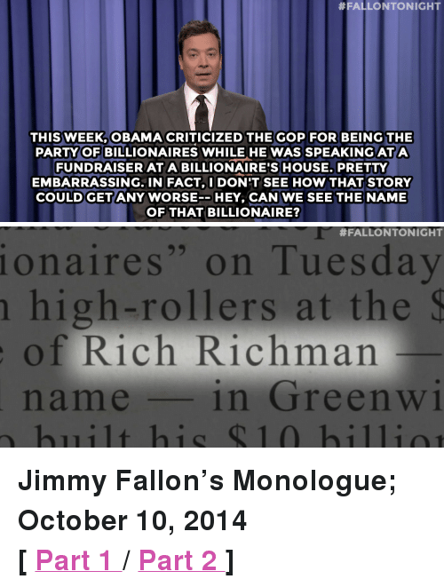 """disneys frozen:  #FALLONTONIGHT  THIS WEEK OBAMA CRITICIZED THE GOP FOR BEING THE  PARTY OF BILLIONAIRES WHILE HE WAS SPEAKING ATA  FUNDRAISERATABILLIONAIRE'S HOUSE. PRETTY  EMBARRASSING. IN FACT,DON'T SEE HOW THAT STORY  COULDGET ANY WORSEHEY, CAN WE SEE THE NAME  OF THAT BILLIONAIRE?   #FALLONTONIGHT  onaires"""" on Tuesday  n high-rollers at the  of Rich Richman  name1in GreenW1  built his $10 hilia  1C <p><strong>Jimmy Fallon&rsquo;s Monologue; October 10, 2014</strong></p> <p><strong>[ <a href=""""http://www.nbc.com/the-tonight-show/video/guantanamo-bay-prison-may-close-disneys-frozen-wedding-dress-monologue/2818479"""" target=""""_blank"""">Part 1 </a>/ <a href=""""http://www.nbc.com/the-tonight-show/segments/13541"""" target=""""_blank"""">Part 2 </a>]</strong></p>"""