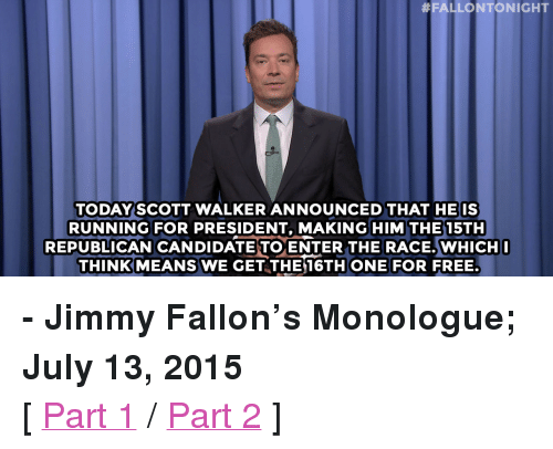 "Running: FALLONTONIGHT  TODAYSCOTT WALKER ANNOUNCED THAT HEIS  RUNNING FOR PRESIDENT, MAKING HIM THE 15TH  REPUBLICAN CANDIDATE TO ENTER THE RACE.WHICH  THINK MEANS WE GET THE 16THONE FOR FREE. <p><b>- Jimmy Fallon's Monologue; July 13, 2015</b></p><p>[ <a href=""http://www.nbc.com/the-tonight-show/video/15-republican-candidates-for-president-monologue/2880552"" target=""_blank"">Part 1</a> / <a href=""http://www.nbc.com/the-tonight-show/video/ariana-grande-licks-doughnuts-pope-francis-goes-to-burger-king-monologue/2880553"" target=""_blank"">Part 2</a> ]</p>"