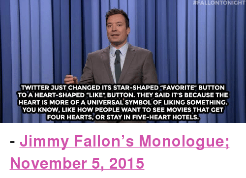 """asleep at the wheel: FALLONTONIGHT  TWITTER JUST CHANGED ITS STAR-SHAPED """"FAVORITE"""" BUTTON  TO A HEART-SHAPED """"LIKE"""" BUTTON. THEY SAID IT'S BECAUSE THE  HEART IS MORE OF A UNIVERSAL SYMBOL OF LIKING SOMETHING  YOU KNOW, LIKE HOW PEOPLE WANT TO SEE MOVIES THAT GET  FOUR HEARTS, OR STAY IN FIVE-HEART HOTELS. <p><b>- <a href=""""http://www.nbc.com/the-tonight-show/video/ben-carson-fell-asleep-at-the-wheel-twitter-changes-faves-star-icon-to-a-heart-monologue/2931819"""" target=""""_blank"""">Jimmy Fallon's Monologue; November 5, 2015</a></b></p>"""