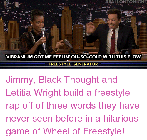 """Rap, Target, and youtube.com:  #FALLONTONIGHT  VIBRANIUM GOT ME FEELIN' OH-SO-COLD WITH THIS FLOw  FREESTYLE GENERATOR <p><a href=""""https://www.youtube.com/watch?v=A9R5tJPbcKI"""" target=""""_blank"""">Jimmy, Black Thought and Letitia Wright build a freestyle rap off of three words they have never seen before in a hilarious game of Wheel of Freestyle!</a></p>"""
