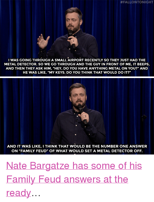 """metal detector:  #FALLONTONIGHT  WAS GOING THROUGH A SMALL AIRPORT RECENTLY SO THEY JUST HAD THE  METAL DETECTOR. SO WE GO THROUGH AND THE GUY IN FRONT OF ME, IT BEEPS,  AND THEN THEY ASK HIM, """"HEY, DO YOU HAVE ANYTHING METAL ON YOU?"""" AND  HE WAS LIKE, """"MY KEYS. DO YOU THINK THAT WOULD DO IT?""""   AND IT WAS LIKE, I THINK THAT WOULD BE THE NUMBER ONE ANSWER  ON """"FAMILY FEUD"""" OF WHAT WOULD SET A METAL DETECTOR OFF. <p><a href=""""https://www.youtube.com/watch?v=qRrWmIlkaGU&amp;index=1&amp;list=UU8-Th83bH_thdKZDJCrn88g"""" target=""""_blank"""">Nate Bargatze has some of his Family Feud answers at the ready</a>&hellip;<br/></p>"""