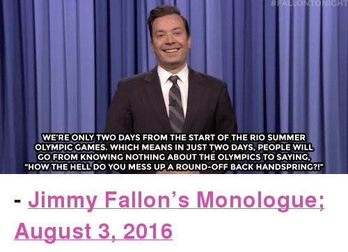 """Rio Olympics: FALLONTONIGHT  WE'RE ONLY TWO DAYS FROM THE START OF THE RIO SUMMER  OLYMPIC GAMES. WHICH MEANS IN JUST TWO DAYS, PEOPLE WILL  GO FROM KNOWING NOTHING ABOUT THE OLYMPICS TO SAYING,  """"HOW THE HELL DO YOU MESS UP A ROUND-OFF BACK HANDSPRING?!"""" <p><b>- <a href=""""http://www.nbc.com/the-tonight-show/video/rio-olympics-slogan-zappos-recordsetting-customer-service-call-monologue/3079236"""" target=""""_blank"""">Jimmy Fallon's Monologue; August 3, 2016</a></b><br/></p>"""