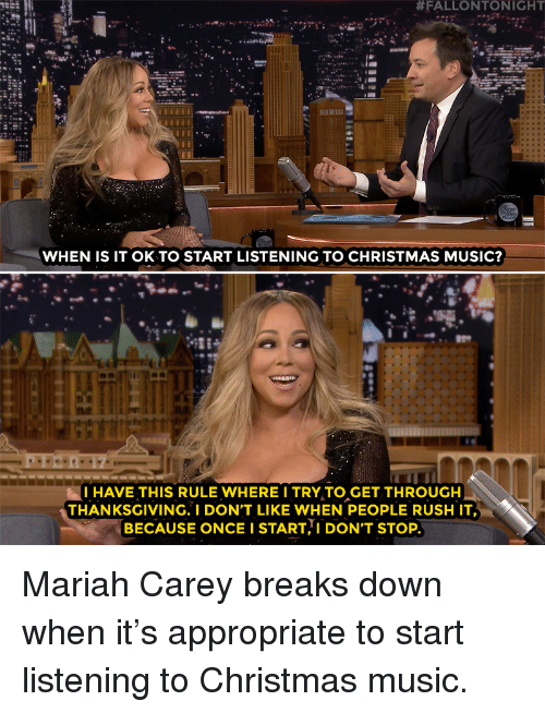 christmas-music:  #FALLONTONIGHT  WHEN IS IT OK TO START LISTENING TO CHRISTMAS MUSIC?  -28  I HAVE THIS RULE WHERE I TRY TO GET THROUGH  THANKSGIVING. I DON'T LIKE WHEN PEOPLE RUSH IT  BECAUSE ONCE I START I DON'T STOP Mariah Carey breaks down when it's appropriate to start listening to Christmas music.