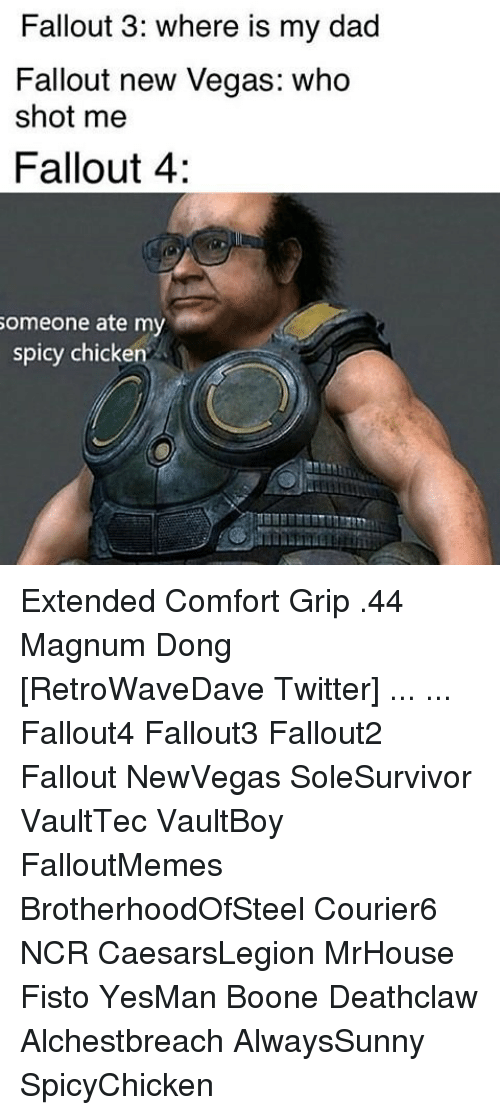 Dad, Fallout 4, and Memes: Fallout 3: where is my dad  Fallout new Vegas: who  shot me  Fallout 4:  omeone ate my  spicy chicken Extended Comfort Grip .44 Magnum Dong [RetroWaveDave Twitter] ... ... Fallout4 Fallout3 Fallout2 Fallout NewVegas SoleSurvivor VaultTec VaultBoy FalloutMemes BrotherhoodOfSteel Courier6 NCR CaesarsLegion MrHouse Fisto YesMan Boone Deathclaw Alchestbreach AlwaysSunny SpicyChicken
