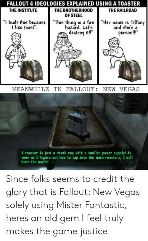 """Tiffany: FALLOUT 4 IDEOLOGIES EXPLAINED USING A TOASTER  THE BROTHERHOOD  OF STEEL  """"I built this becauseThis thing is a fireHername is Tiffany  THE INSTITUTE  THE RAILROAD  like toast.  hazard. Let's  destroy it!!""""  and she's a  person!!  MEANWHILE IN FALLOUT: NEW VEGAS  A toaster is just a death ray with a smaller power supply! As  soon as I figure out how to tap into the main reactors, I will  burn the world! Since folks seems to credit the glory that is Fallout: New Vegas solely using Mister Fantastic, heres an old gem I feel truly makes the game justice"""