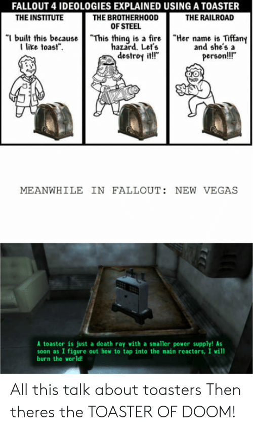 """new vegas: FALLOUT 4 IDEOLOGIES EXPLAINED USING A TOASTER  THE BROTHERHOOD  OF STEEL  THE INSTITUTE  THE RAILROAD  """"I built this because  I like toast.  """"This thing is a fire  hazard. Let's  destroy it!""""  """"Her name is Tiffany  and she'sa  person!!!""""  MEANWHILE IN FALLOUT: NEW VEGAS  A toaster is just a death ray with a smaller power supply! As  soon as I figure out how to tap into the main reactors, I will  burn the world! All this talk about toasters Then theres the TOASTER OF DOOM!"""