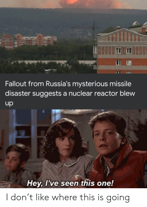 Fallout: Fallout from Russia's mysterious missile  disaster suggests a nuclear reactor blew  up  Hey, I've seen this one! I don't like where this is going
