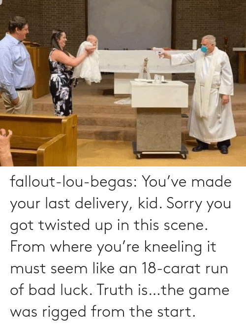 Game: fallout-lou-begas: You've made your last delivery, kid. Sorry you got twisted up in this scene. From where you're kneeling it must seem like an 18-carat run of bad luck. Truth is…the game was rigged from the start.