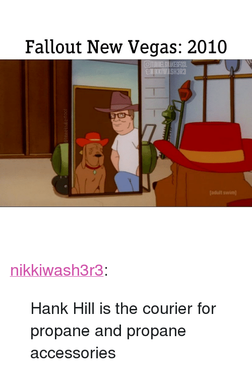 """new vegas: Fallout New Vegas: 2010  @iUNMELSHAKE5% L  [adult swim <p><a href=""""http://nikkiwash3r3.tumblr.com/post/173230077606/hank-hill-is-the-courier-for-propane-and-propane"""" class=""""tumblr_blog"""">nikkiwash3r3</a>:</p><blockquote><p>Hank Hill is the courier for propane and propane accessories</p></blockquote>"""