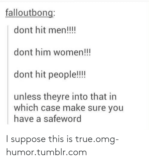 Safeword: falloutbong:  dont hit men!!!  dont him women!!!  dont hit people!!  unless theyre into that in  which case make sure you  have a safeword I suppose this is true.omg-humor.tumblr.com