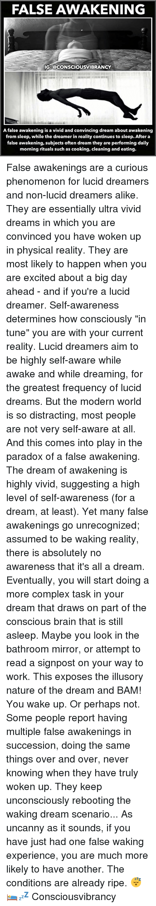 "A Dream, Complex, and Memes: FALSE AWAKENING  IG:@CONSCIOUSVIBRANCY  false awakening is a vivid and convincing dream about awakening  from sleep, while the dreamer in reality continues to sleep. After a  false awakening, subjects often dream they are performing daily  morning rituals such as cooking, cleaning and eating. False awakenings are a curious phenomenon for lucid dreamers and non-lucid dreamers alike. They are essentially ultra vivid dreams in which you are convinced you have woken up in physical reality. They are most likely to happen when you are excited about a big day ahead - and if you're a lucid dreamer. Self-awareness determines how consciously ""in tune"" you are with your current reality. Lucid dreamers aim to be highly self-aware while awake and while dreaming, for the greatest frequency of lucid dreams. But the modern world is so distracting, most people are not very self-aware at all. And this comes into play in the paradox of a false awakening. The dream of awakening is highly vivid, suggesting a high level of self-awareness (for a dream, at least). Yet many false awakenings go unrecognized; assumed to be waking reality, there is absolutely no awareness that it's all a dream. Eventually, you will start doing a more complex task in your dream that draws on part of the conscious brain that is still asleep. Maybe you look in the bathroom mirror, or attempt to read a signpost on your way to work. This exposes the illusory nature of the dream and BAM! You wake up. Or perhaps not. Some people report having multiple false awakenings in succession, doing the same things over and over, never knowing when they have truly woken up. They keep unconsciously rebooting the waking dream scenario... As uncanny as it sounds, if you have just had one false waking experience, you are much more likely to have another. The conditions are already ripe. 😴🛌💤 Consciousvibrancy"
