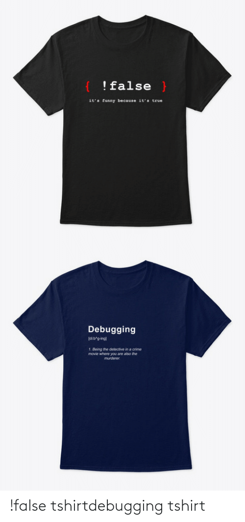 Murderer: !false }  it's funny because it's true   Debugging  dib'g-ing)  1. Being the detective in a crime  movie where you are also the  murderer. !false tshirtdebugging tshirt