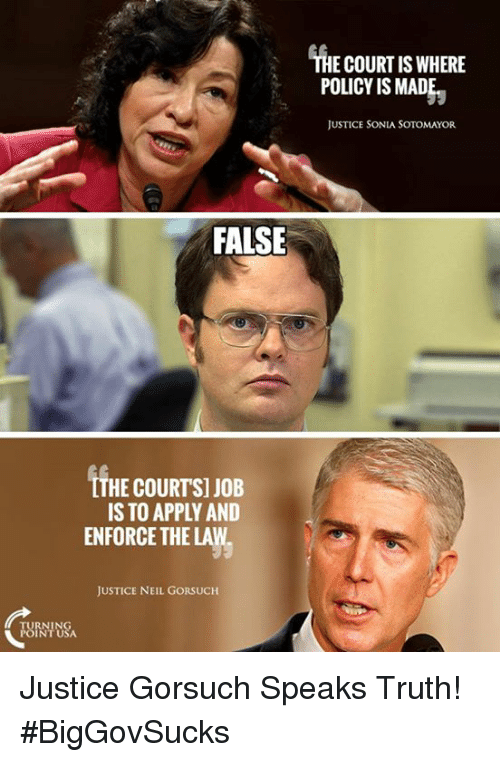 Memes, Justice, and Truth: FALSE  TTHE COURTS] JOB  IS TO APPLY AND  ENFORCE THE LAW.  JUSTICE NEIL GORSUCH  THE COURT IS WHERE  POLICY IS MADE  JUSTICE SONIA SOTOMAYOR Justice Gorsuch Speaks Truth! #BigGovSucks