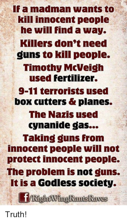 9/11, Guns, and Memes: Famadman wants to  kill innocent people  he will find a way.  Killers don't need  guns to kill people.  Timothy McVelgh  used fertilizer.  9-11 terrorists used  box cutters & planes.  The Nazis used  cynanide gas...  Taking guns from  innocent people will not  protect innocent people.  The problem is not guns.  It is a Godless society. Truth!